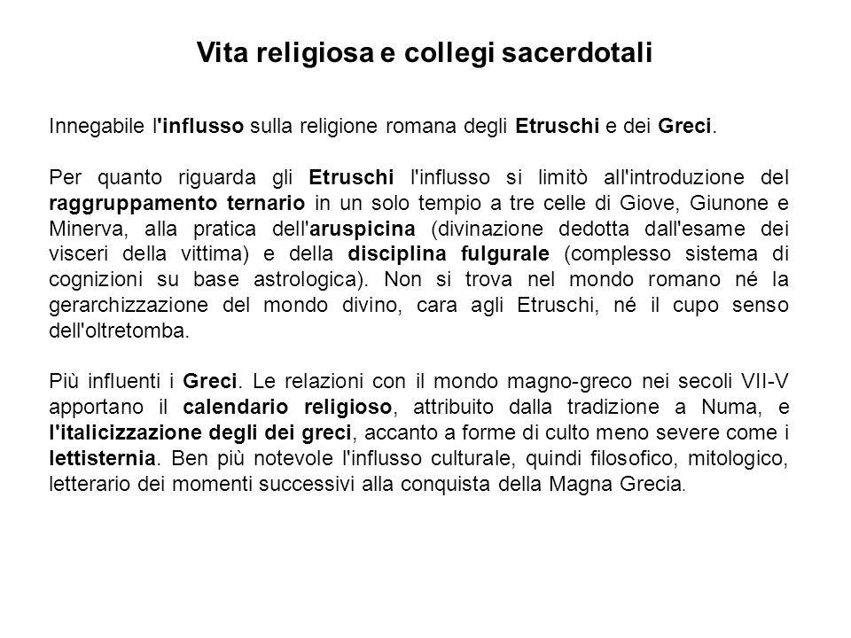 Vita religiosa e collegi sacerdotali Innegabile l'influsso sulla religione romana degli Etruschi e dei Greci. Per quanto riguarda gli Etruschi l'influ