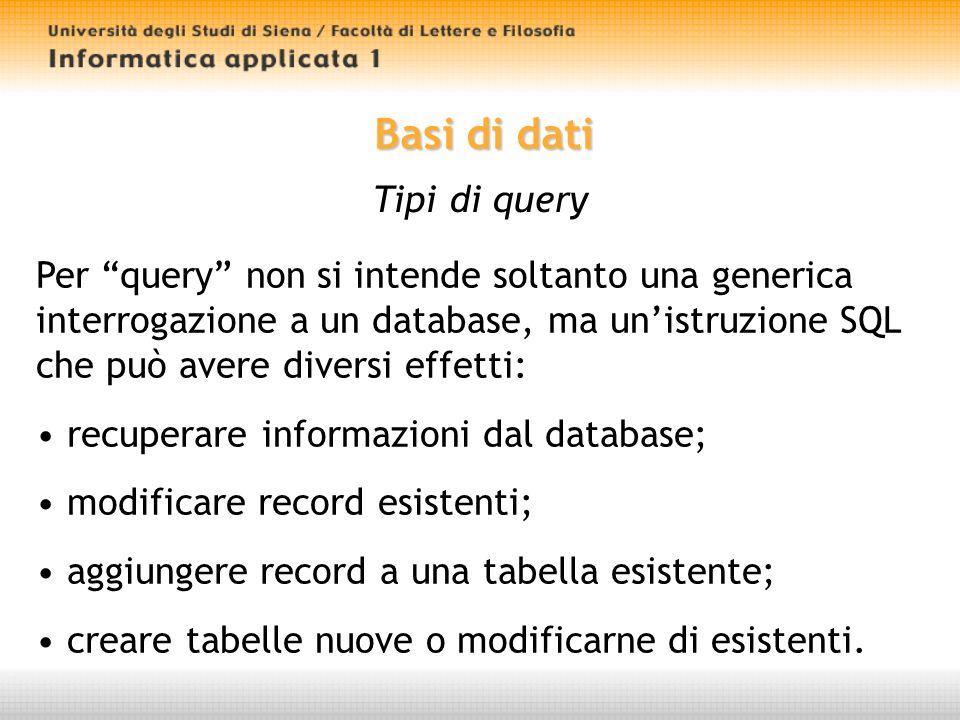 Basi di dati Tipi di query Per query non si intende soltanto una generica interrogazione a un database, ma unistruzione SQL che può avere diversi effetti: recuperare informazioni dal database; modificare record esistenti; aggiungere record a una tabella esistente; creare tabelle nuove o modificarne di esistenti.