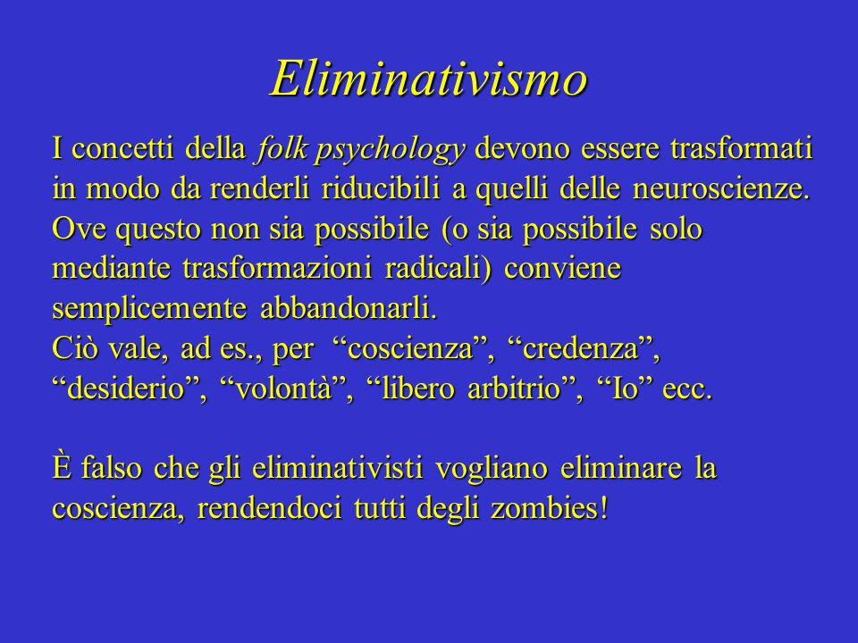 Eliminativismo I concetti della folk psychology devono essere trasformati in modo da renderli riducibili a quelli delle neuroscienze. Ove questo non s