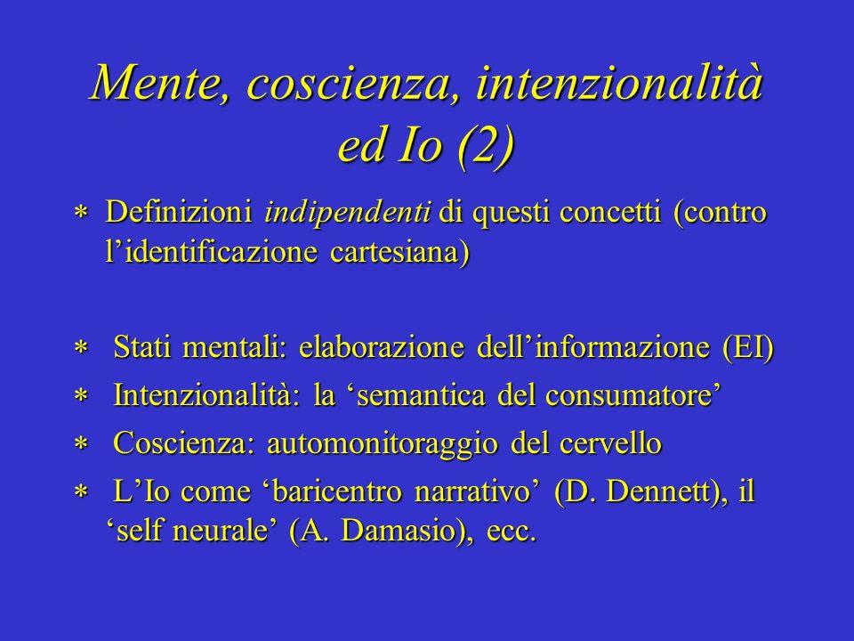 Mente, coscienza, intenzionalità ed Io (2) Definizioni indipendenti di questi concetti (contro lidentificazione cartesiana) Definizioni indipendenti di questi concetti (contro lidentificazione cartesiana) Stati mentali: elaborazione dellinformazione (EI) Stati mentali: elaborazione dellinformazione (EI) Intenzionalità: la semantica del consumatore Intenzionalità: la semantica del consumatore Coscienza: automonitoraggio del cervello Coscienza: automonitoraggio del cervello LIo come baricentro narrativo (D.
