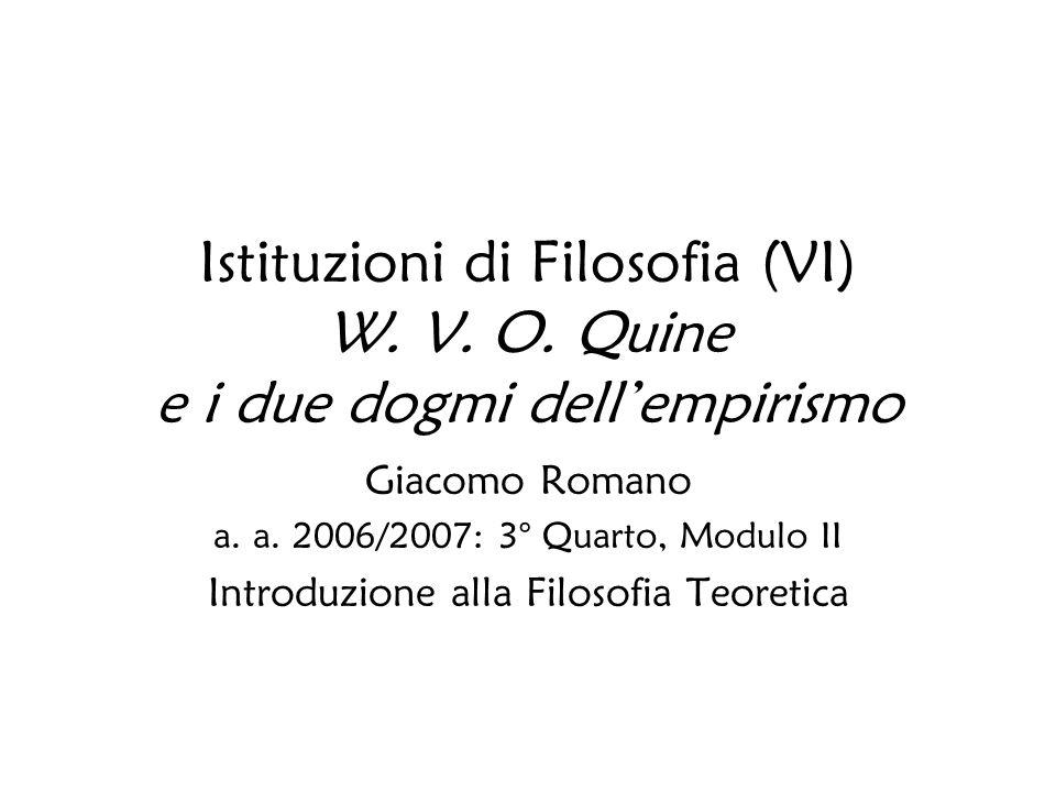 Istituzioni di Filosofia (VI) W. V. O. Quine e i due dogmi dellempirismo Giacomo Romano a. a. 2006/2007: 3° Quarto, Modulo II Introduzione alla Filoso