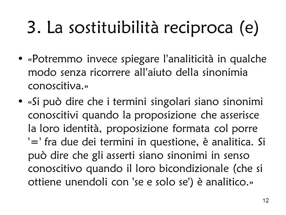 12 3. La sostituibilità reciproca (e) «Potremmo invece spiegare l'analiticità in qualche modo senza ricorrere all'aiuto della sinonimia conoscitiva.»