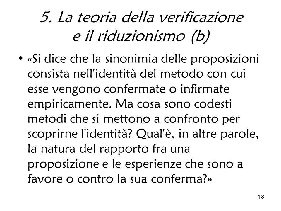 18 5. La teoria della verificazione e il riduzionismo (b) «Si dice che la sinonimia delle proposizioni consista nell'identità del metodo con cui esse