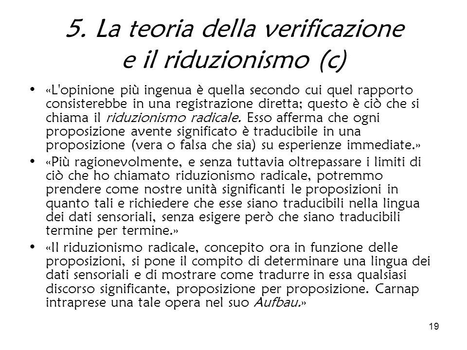 19 5. La teoria della verificazione e il riduzionismo (c) «L'opinione più ingenua è quella secondo cui quel rapporto consisterebbe in una registrazion
