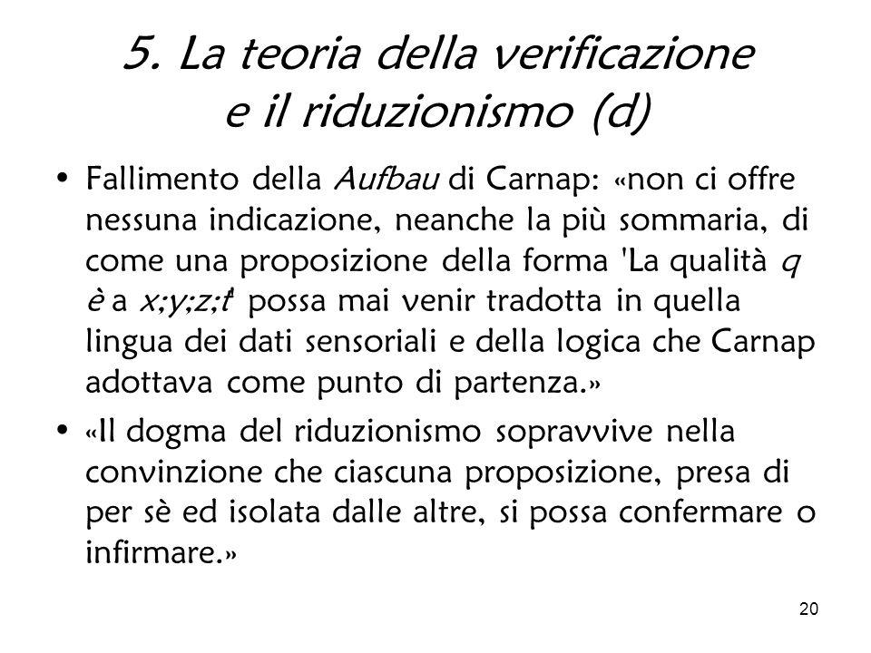 20 5. La teoria della verificazione e il riduzionismo (d) Fallimento della Aufbau di Carnap: «non ci offre nessuna indicazione, neanche la più sommari