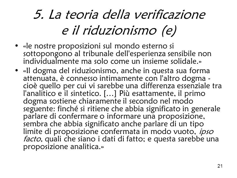 21 5. La teoria della verificazione e il riduzionismo (e) «le nostre proposizioni sul mondo esterno si sottopongono al tribunale dell'esperienza sensi