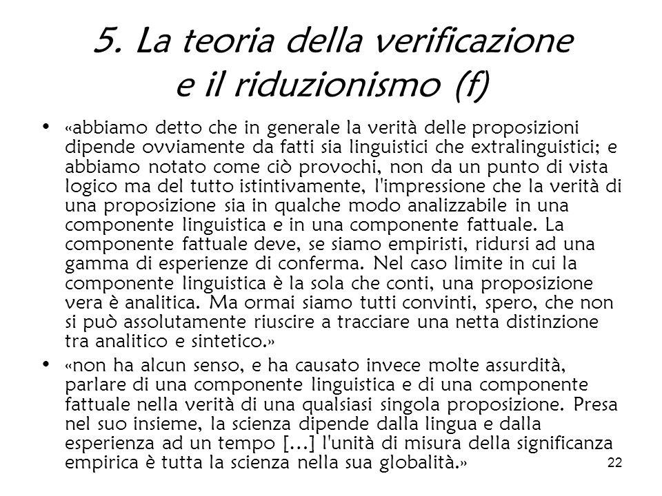 22 5. La teoria della verificazione e il riduzionismo (f) «abbiamo detto che in generale la verità delle proposizioni dipende ovviamente da fatti sia