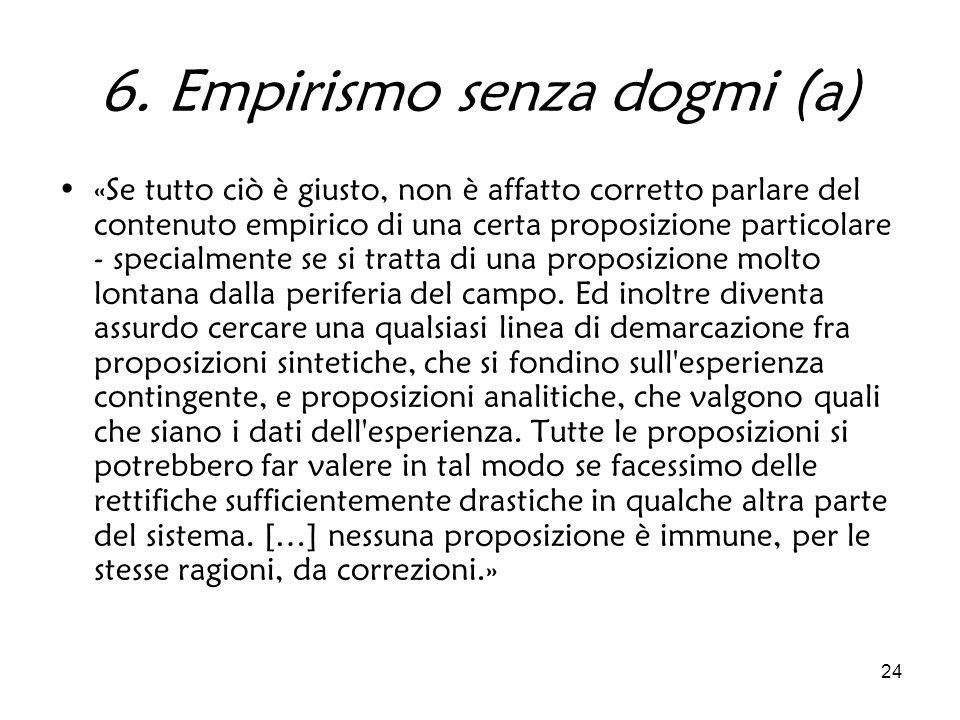 24 6. Empirismo senza dogmi (a) «Se tutto ciò è giusto, non è affatto corretto parlare del contenuto empirico di una certa proposizione particolare -