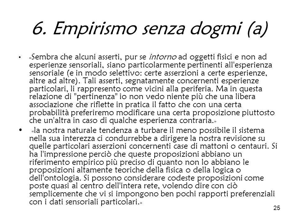 25 6. Empirismo senza dogmi (a) « Sembra che alcuni asserti, pur se intorno ad oggetti fisici e non ad esperienze sensoriali, siano particolarmente pe