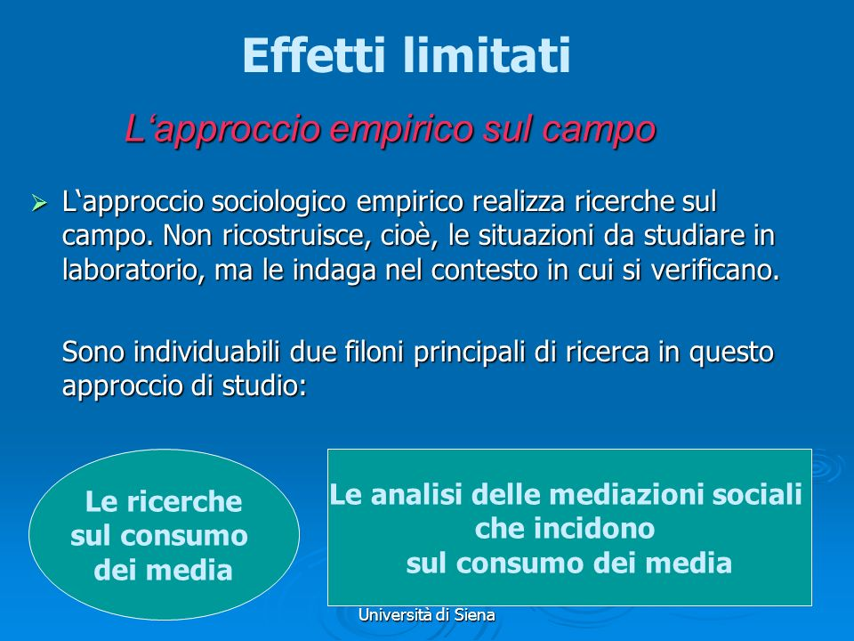 Prof.ssa Geraldina Roberti Università di Siena Lapproccio empirico sul campo o degli effetti limitati Il consumo mediale deve, dunque, essere studiato