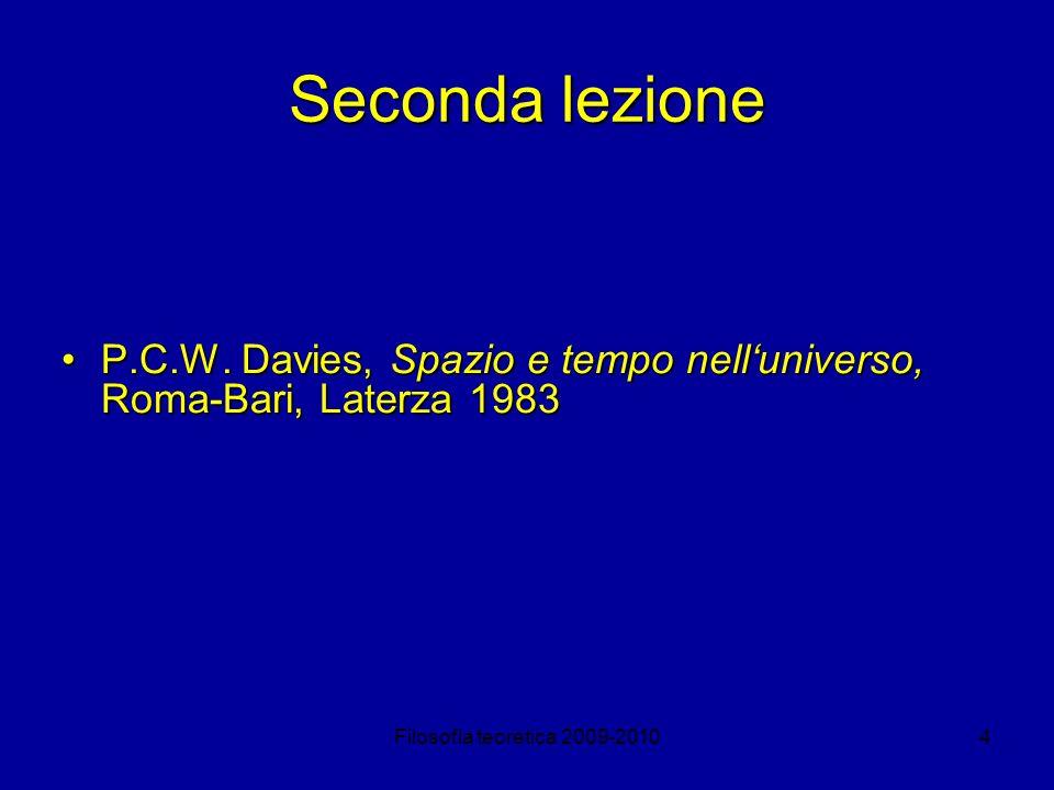 Filosofia teoretica 2009-20104 Seconda lezione P.C.W. Davies, Spazio e tempo nelluniverso, Roma-Bari, Laterza 1983P.C.W. Davies, Spazio e tempo nellun