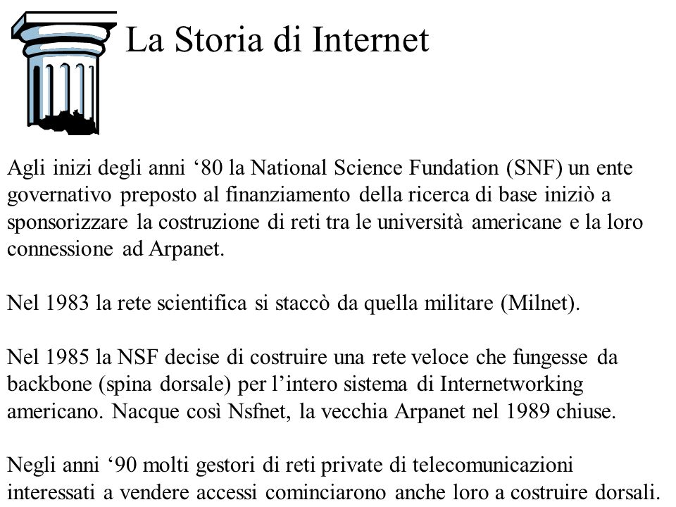 La Storia di Internet Agli inizi degli anni 80 la National Science Fundation (SNF) un ente governativo preposto al finanziamento della ricerca di base