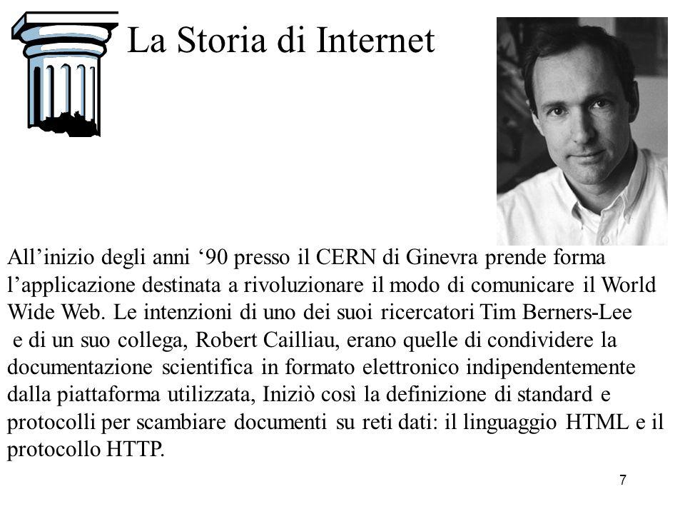 8 La Storia di Internet Nel 1993 Marc Andreessen ed Eric Bina, dottorandi al National Center for Supercomputing Applications (NCSA) delluniversità dellIllinois, svilupparono la prima interfaccia grafica per accedere ai documenti presenti sul WWW chiamata Mosaic.