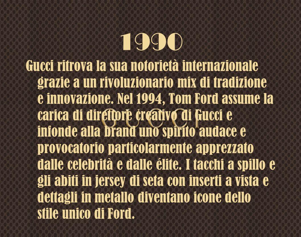 1990 Gucci ritrova la sua notorietà internazionale grazie a un rivoluzionario mix di tradizione e innovazione. Nel 1994, Tom Ford assume la carica di