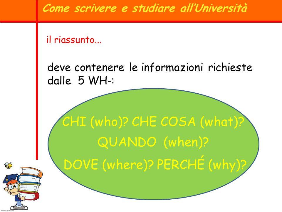 Come scrivere e studiare allUniversità il riassunto... deve contenere le informazioni richieste dalle 5 WH-: CHI (who)? CHE COSA (what)? QUANDO (when)