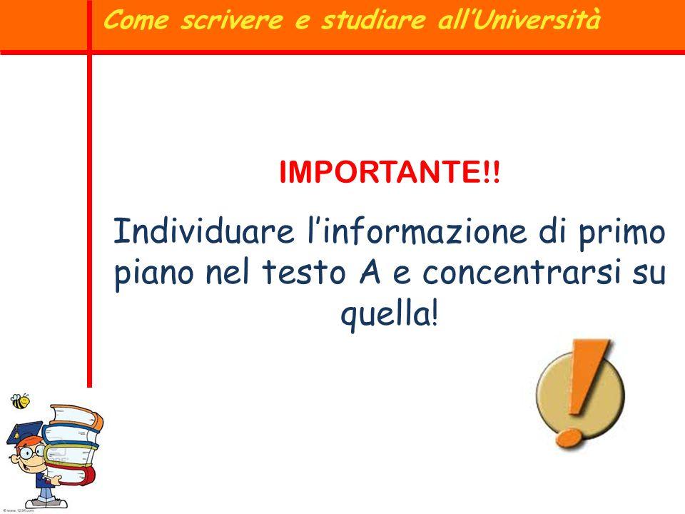 IMPORTANTE!! Individuare linformazione di primo piano nel testo A e concentrarsi su quella! Come scrivere e studiare allUniversità