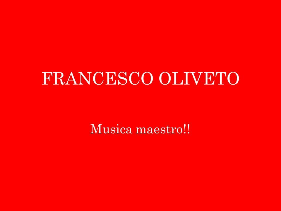FRANCESCO OLIVETO Musica maestro!!