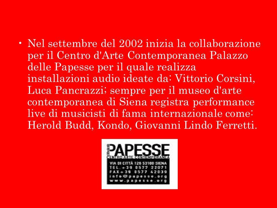 Nel settembre del 2002 inizia la collaborazione per il Centro d Arte Contemporanea Palazzo delle Papesse per il quale realizza installazioni audio ideate da: Vittorio Corsini, Luca Pancrazzi; sempre per il museo d arte contemporanea di Siena registra performance live di musicisti di fama internazionale come: Herold Budd, Kondo, Giovanni Lindo Ferretti.