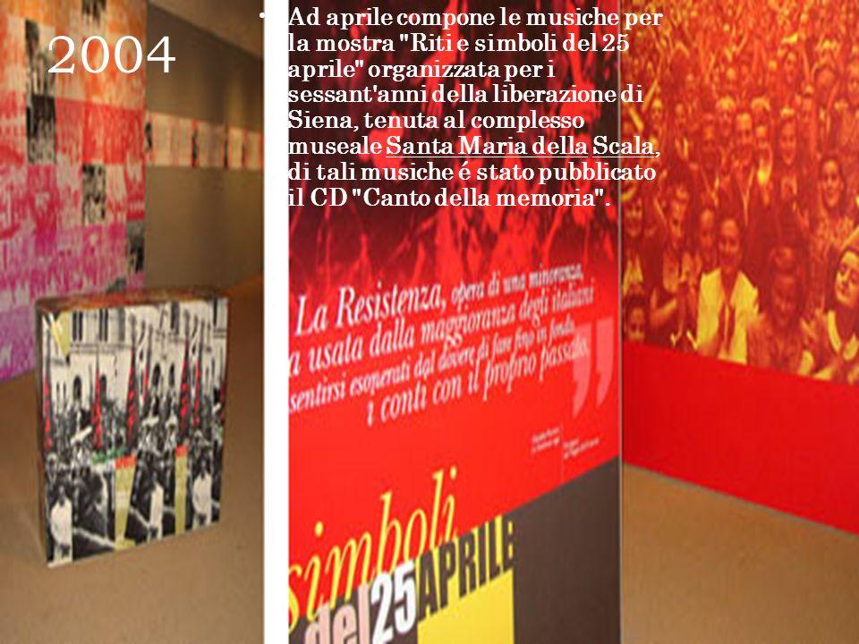 2004 Ad aprile compone le musiche per la mostra Riti e simboli del 25 aprile organizzata per i sessant anni della liberazione di Siena, tenuta al complesso museale Santa Maria della Scala, di tali musiche é stato pubblicato il CD Canto della memoria .