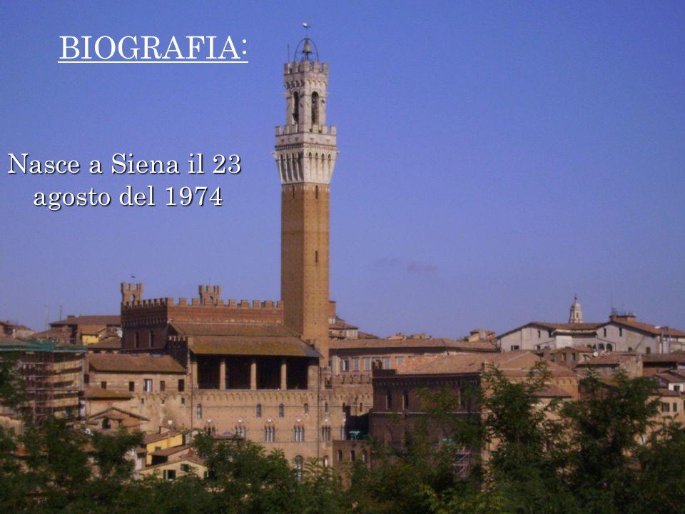 Nasce a Siena il 23 agosto del 1974 BIOGRAFIA: