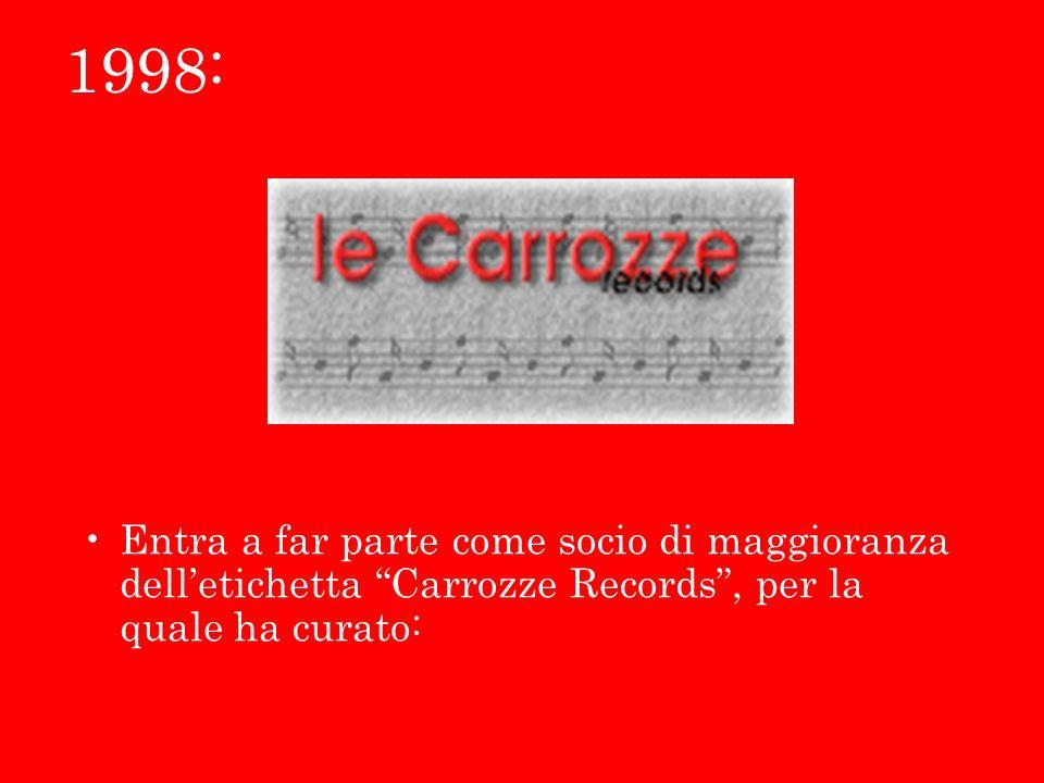 1998: Entra a far parte come socio di maggioranza delletichetta Carrozze Records, per la quale ha curato: