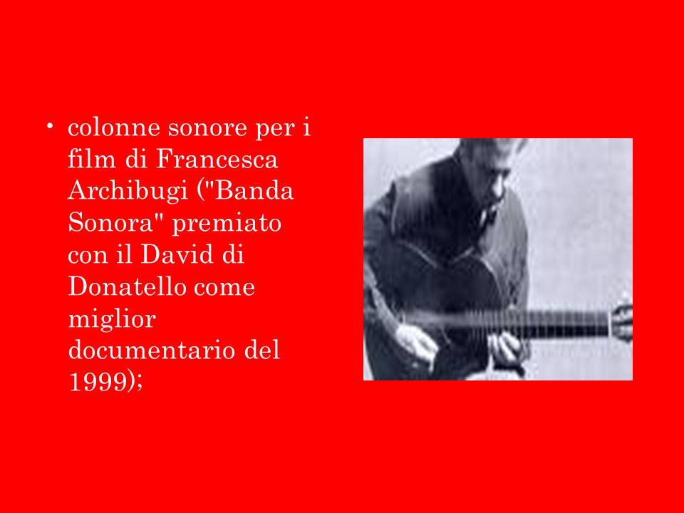 colonne sonore per i film di Francesca Archibugi ( Banda Sonora premiato con il David di Donatello come miglior documentario del 1999);