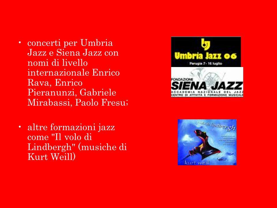 concerti per Umbria Jazz e Siena Jazz con nomi di livello internazionale Enrico Rava, Enrico Pieranunzi, Gabriele Mirabassi, Paolo Fresu; altre formazioni jazz come Il volo di Lindbergh (musiche di Kurt Weill)