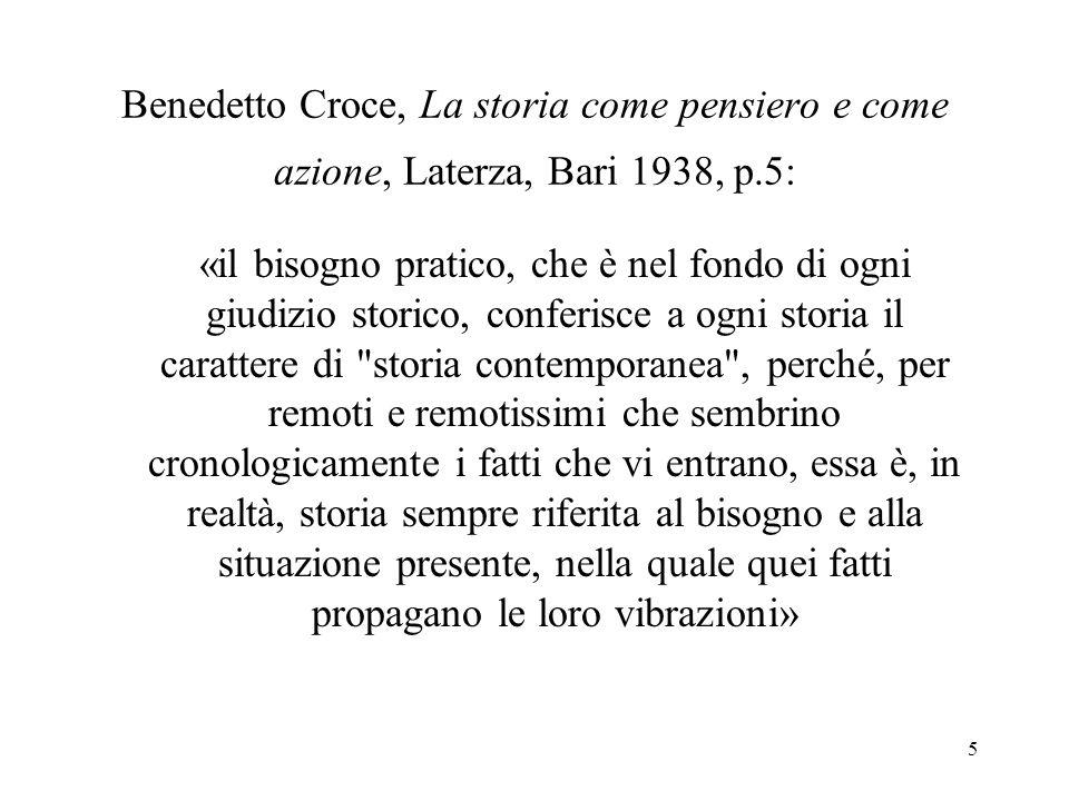 5 Benedetto Croce, La storia come pensiero e come azione, Laterza, Bari 1938, p.5: «il bisogno pratico, che è nel fondo di ogni giudizio storico, conf