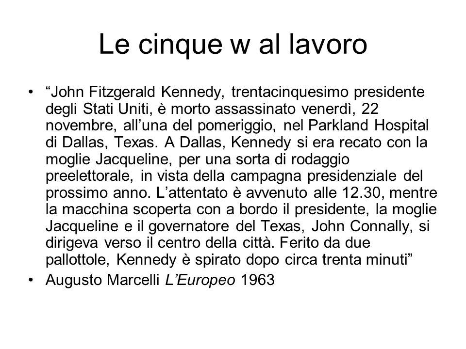 Le cinque w al lavoro John Fitzgerald Kennedy, trentacinquesimo presidente degli Stati Uniti, è morto assassinato venerdì, 22 novembre, alluna del pom