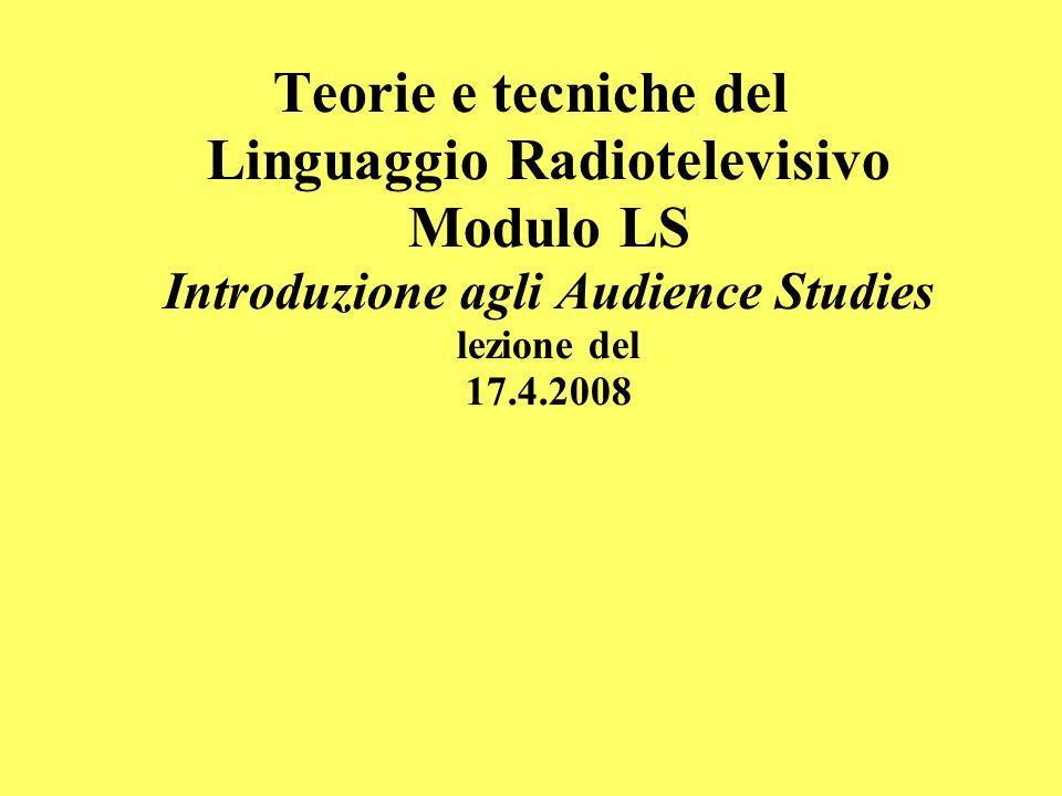 Teorie e tecniche del Linguaggio Radiotelevisivo Modulo LS Introduzione agli Audience Studies lezione del 17.4.2008