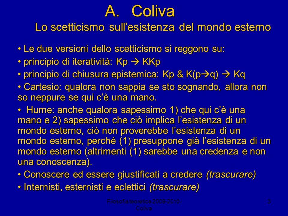 Filosofia teoretica 2009-2010- Coliva 3 A.Coliva Lo scetticismo sullesistenza del mondo esterno Le due versioni dello scetticismo si reggono su: Le due versioni dello scetticismo si reggono su: principio di iteratività: Kp KKp principio di iteratività: Kp KKp principio di chiusura epistemica: Kp & K(p q) Kq principio di chiusura epistemica: Kp & K(p q) Kq Cartesio: qualora non sappia se sto sognando, allora non so neppure se qui cè una mano.