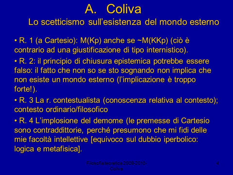 Filosofia teoretica 2009-2010- Coliva 4 A.Coliva Lo scetticismo sullesistenza del mondo esterno R. 1 (a Cartesio): M(Kp) anche se ~M(KKp) (ciò è contr