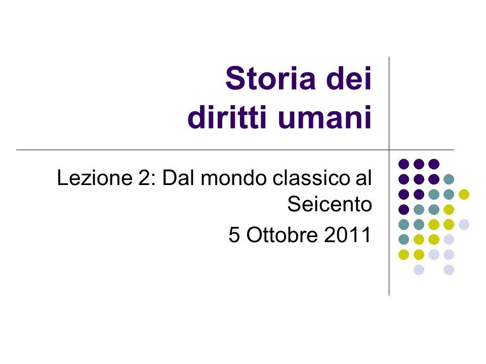 Storia dei diritti umani Lezione 2: Dal mondo classico al Seicento 5 Ottobre 2011