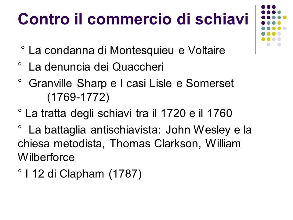 Contro il commercio di schiavi ° La condanna di Montesquieu e Voltaire ° La denuncia dei Quaccheri ° Granville Sharp e I casi Lisle e Somerset (1769-1772) ° La tratta degli schiavi tra il 1720 e il 1760 ° La battaglia antischiavista: John Wesley e la chiesa metodista, Thomas Clarkson, William Wilberforce ° I 12 di Clapham (1787)