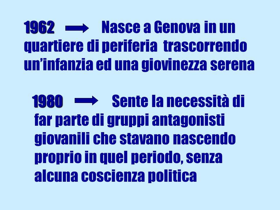 1962 1962 Nasce a Genova in un quartiere di periferia trascorrendo uninfanzia ed una giovinezza serena 1980 1980 Sente la necessità di far parte di gruppi antagonisti giovanili che stavano nascendo proprio in quel periodo, senza alcuna coscienza politica