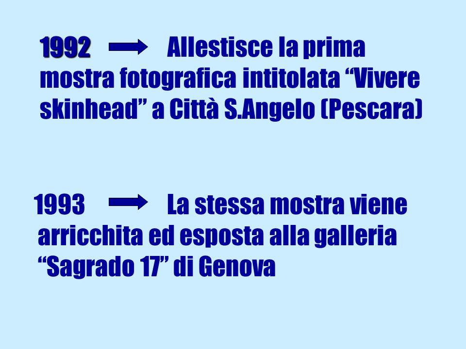1992 1992 Allestisce la prima mostra fotografica intitolata Vivere skinhead a Città S.Angelo (Pescara) 1993 La stessa mostra viene arricchita ed esposta alla galleria Sagrado 17 di Genova