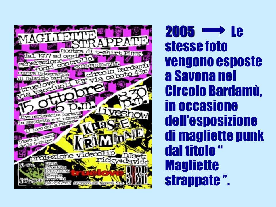 2005 2005 Le stesse foto vengono esposte a Savona nel Circolo Bardamù, in occasione dellesposizione di magliette punk dal titolo Magliette strappate.