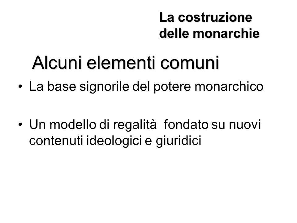 La base signorile del potere monarchico Un modello di regalità fondato su nuovi contenuti ideologici e giuridici Alcuni elementi comuni La costruzione