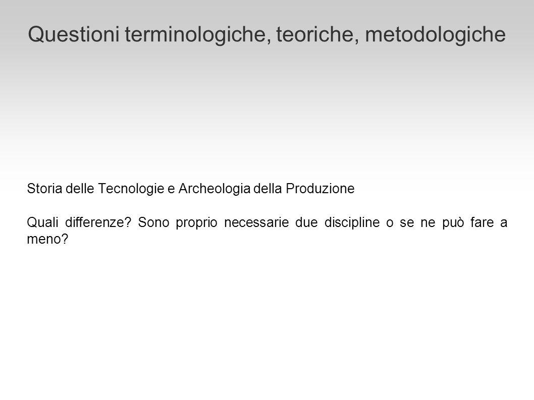 Questioni terminologiche, teoriche, metodologiche Storia delle Tecnologie e Archeologia della Produzione Quali differenze? Sono proprio necessarie due