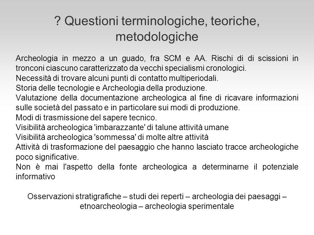 ? Questioni terminologiche, teoriche, metodologiche Archeologia in mezzo a un guado, fra SCM e AA. Rischi di di scissioni in tronconi ciascuno caratte