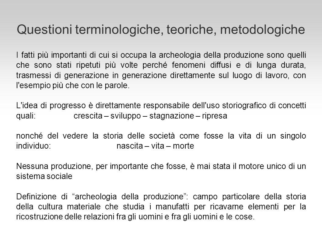 Questioni terminologiche, teoriche, metodologiche I fatti più importanti di cui si occupa la archeologia della produzione sono quelli che sono stati r