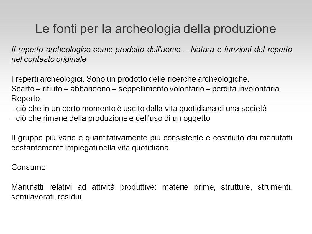 Le fonti per la archeologia della produzione Il reperto archeologico come prodotto dell'uomo – Natura e funzioni del reperto nel contesto originale I
