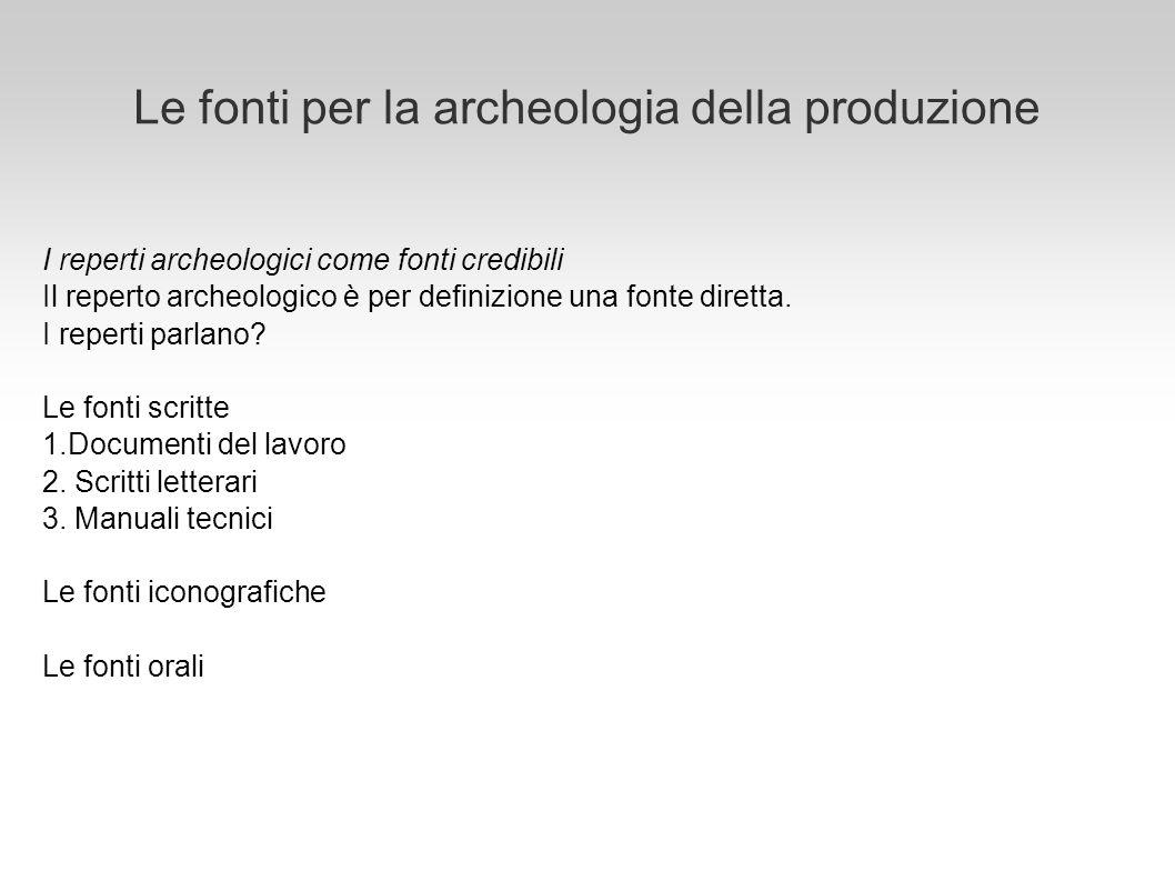 Le fonti per la archeologia della produzione I reperti archeologici come fonti credibili Il reperto archeologico è per definizione una fonte diretta.