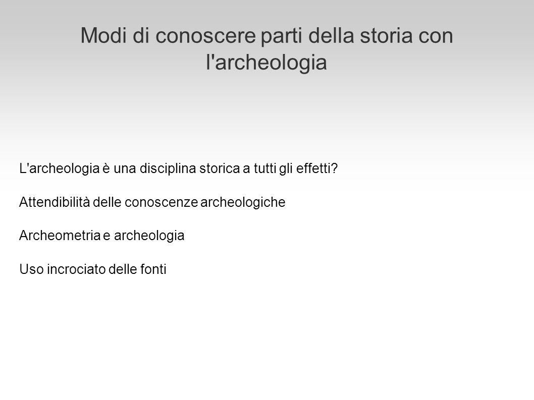 Modi di conoscere parti della storia con l'archeologia L'archeologia è una disciplina storica a tutti gli effetti? Attendibilità delle conoscenze arch