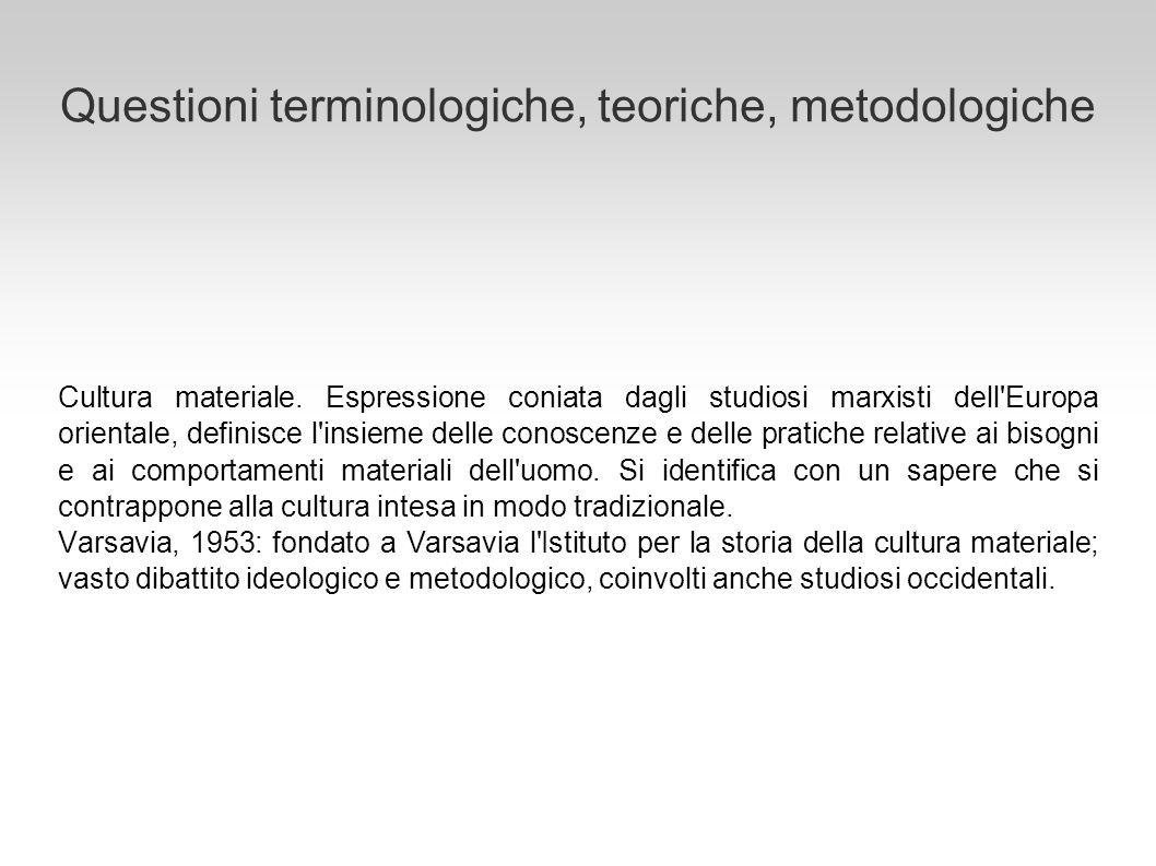 Questioni terminologiche, teoriche, metodologiche Cultura materiale. Espressione coniata dagli studiosi marxisti dell'Europa orientale, definisce l'in