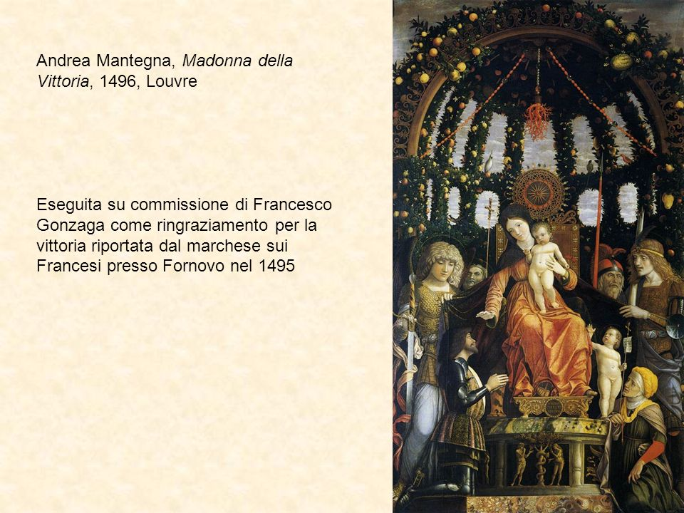 Andrea Mantegna, Madonna della Vittoria, 1496, Louvre Eseguita su commissione di Francesco Gonzaga come ringraziamento per la vittoria riportata dal marchese sui Francesi presso Fornovo nel 1495