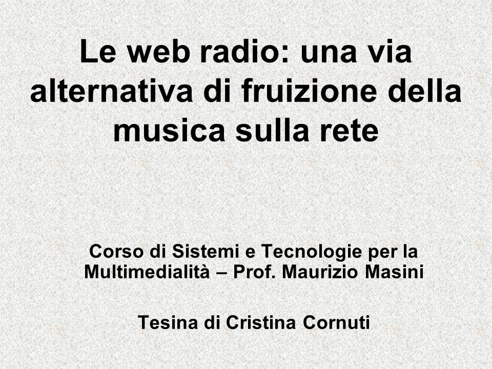 Le web radio: una via alternativa di fruizione della musica sulla rete Corso di Sistemi e Tecnologie per la Multimedialità – Prof.