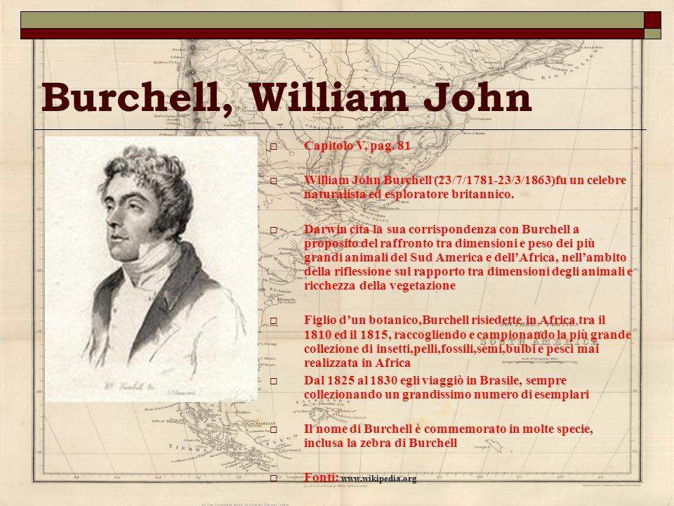 Burchell, William John Capitolo V, pag. 81 William John Burchell (23/7/1781-23/3/1863)fu un celebre naturalista ed esploratore britannico. Darwin cita