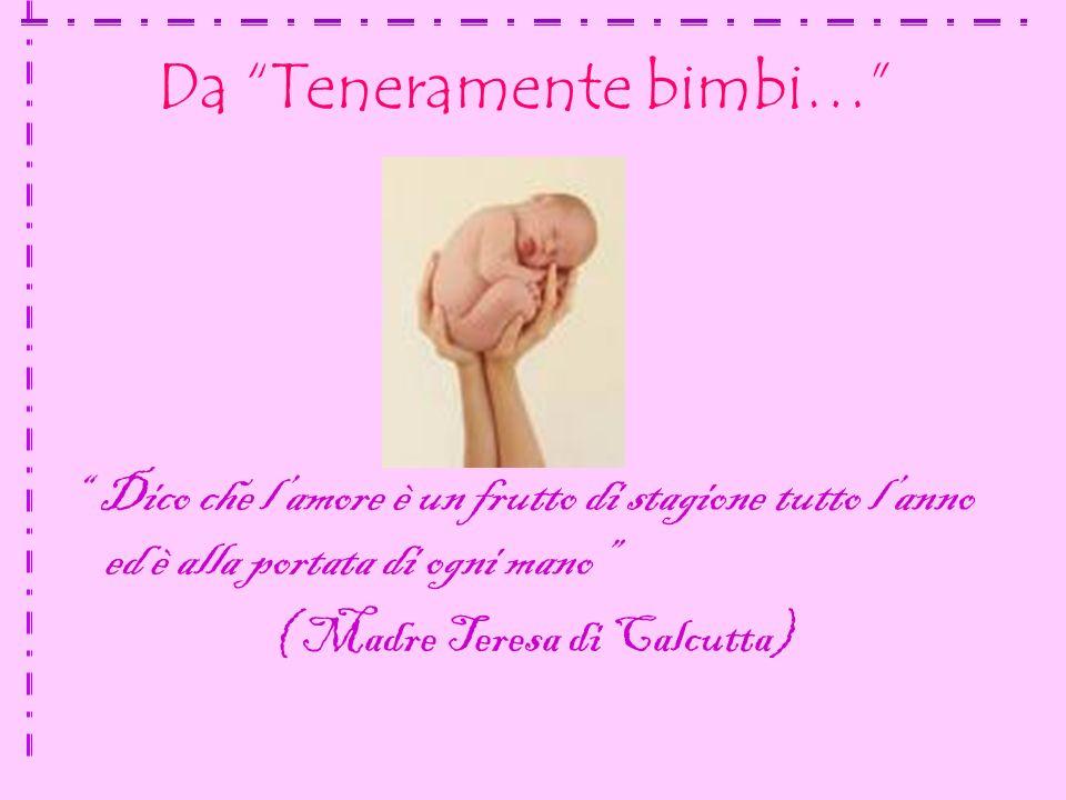 Da Teneramente bimbi… Dico che l amore è un frutto di stagione tutto l anno ed è alla portata di ogni mano ( Madre Teresa di Calcutta)