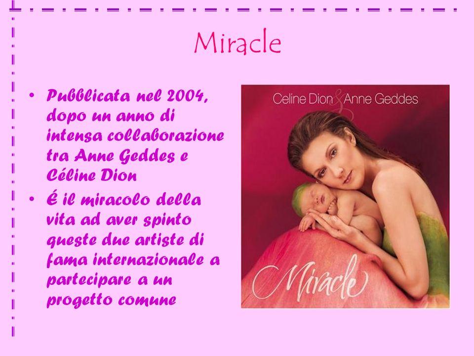 Miracle Pubblicata nel 2004, dopo un anno di intensa collaborazione tra Anne Geddes e Céline Dion É il miracolo della vita ad aver spinto queste due artiste di fama internazionale a partecipare a un progetto comune